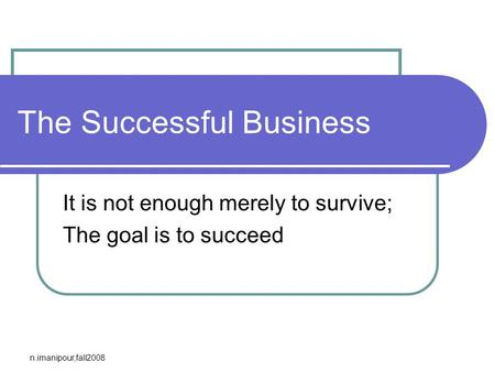 N.imanipour,fall2008 The Successful Business It is not enough merely to survive; The goal is to succeed.