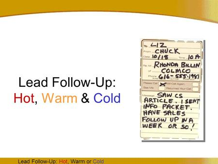 Lead Follow-Up: Hot, Warm or Cold Lead Follow-Up: Hot, Warm & Cold.