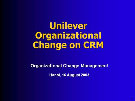 Unilever Organizational Change on CRM Organizational Change Management Hanoi, 16 August 2003 1.