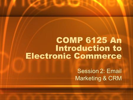 COMP 6125 An Introduction to Electronic Commerce Session 2: Email Marketing & CRM.