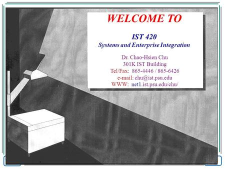 WELCOME TO IST 420 Systems and Enterprise Integration Dr. Chao-Hsien Chu 301K IST Building Tel/Fax: 865-4446 / 865-6426   WWW: net1.ist.psu.edu/chu/