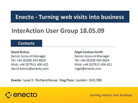 Contacts Enecto - Turning web visits into business InterAction User Group 18.05.09 David Botros Senior Account Manager Tel: +44 (0)208 433 6820 Mob: +44.