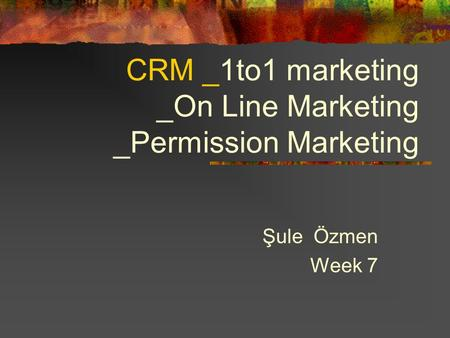 CRM _1to1 marketing _On Line Marketing _Permission Marketing Şule Özmen Week 7.