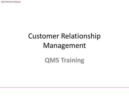 Customer Relationship Management QMS Training Objective To establish and build sustaining partnerships with customers Mahindra Satyam Confidential2.