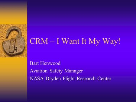 CRM – I Want It My Way! Bart Henwood Aviation Safety Manager NASA Dryden Flight Research Center.