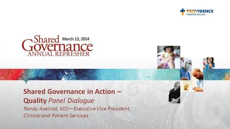 Shared Governance in Action – Quality Panel Dialogue Randy Axelrod, MD—Executive Vice President, Clinical and Patient Services.