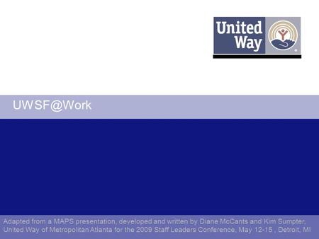 Adapted from a MAPS presentation, developed and written by Diane McCants and Kim Sumpter, United Way of Metropolitan Atlanta for the 2009 Staff.