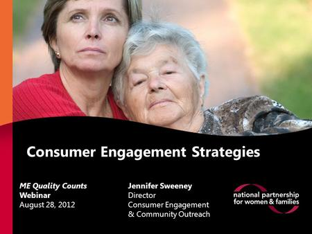 Consumer Engagement Strategies Jennifer Sweeney Director Consumer Engagement & Community Outreach ME Quality Counts Webinar August 28, 2012.