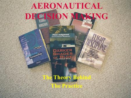 Downloaded from www.avhf.com 9/14/2015 Aeronautical Decision Making - The Theory Behind the Practice 1 AERONAUTICAL DECISION MAKING The Theory Behind The.