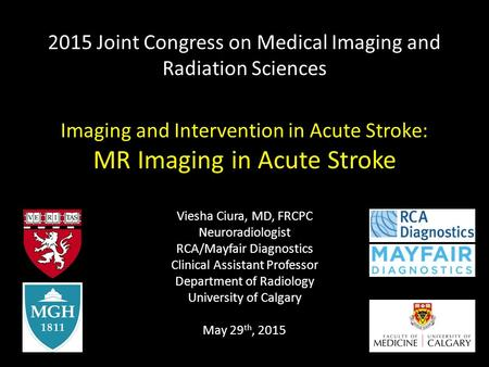 2015 Joint Congress on Medical Imaging and Radiation Sciences Imaging and Intervention in Acute Stroke: MR Imaging in Acute Stroke Viesha Ciura, MD, FRCPC.