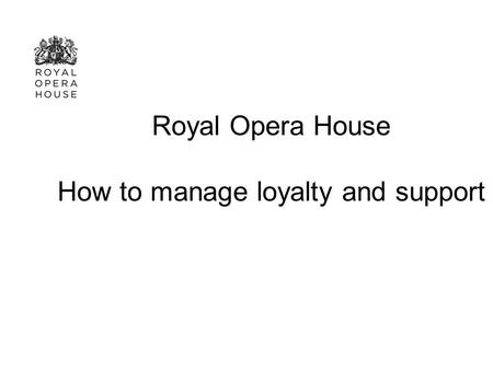 Royal Opera House How to manage loyalty and support.
