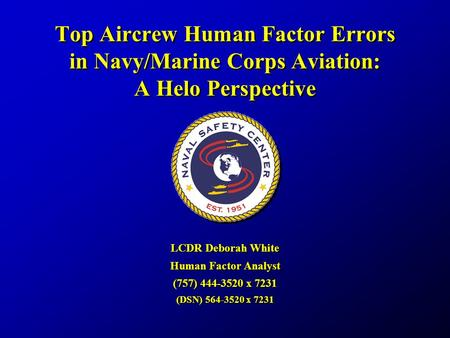 Top Aircrew Human Factor Errors in Navy/Marine Corps Aviation: A Helo Perspective LCDR Deborah White Human Factor Analyst (757) 444-3520 x 7231 (DSN) 564-3520.
