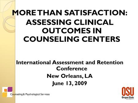 Counseling & Psychological Services MORE THAN SATISFACTION: ASSESSING CLINICAL OUTCOMES IN COUNSELING CENTERS International Assessment and Retention Conference.