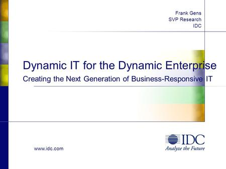 Www.idc.com Dynamic IT for the Dynamic Enterprise Creating the Next Generation of Business-Responsive IT Frank Gens SVP Research IDC.