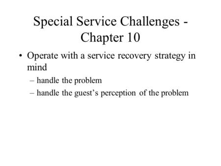 Special Service Challenges - Chapter 10 Operate with a service recovery strategy in mind –handle the problem –handle the guest's perception of the problem.
