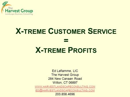 X- TREME C USTOMER S ERVICE = X- TREME P ROFITS Ed Laflamme, LIC The Harvest Group 284 New Canaan Road Wilton, CT 06897 WWW. HARVESTLANDSCAPECONSULTING.