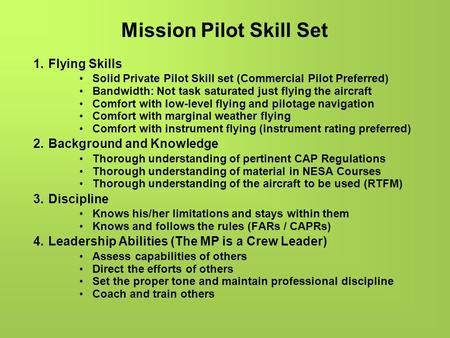 Mission Pilot Skill Set 1.Flying Skills Solid Private Pilot Skill set (Commercial Pilot Preferred) Bandwidth: Not task saturated just flying the aircraft.