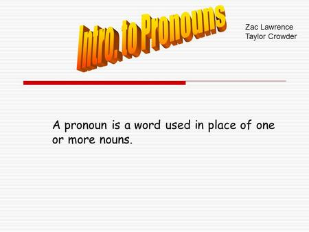 A pronoun is a word used in place of one or more nouns. Zac Lawrence Taylor Crowder.