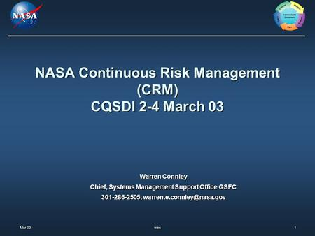 Mar 03 Mar 03wec1 NASA Continuous Risk Management (CRM) CQSDI 2-4 March 03 Warren Connley Chief, Systems Management Support Office GSFC 301-286-2505,