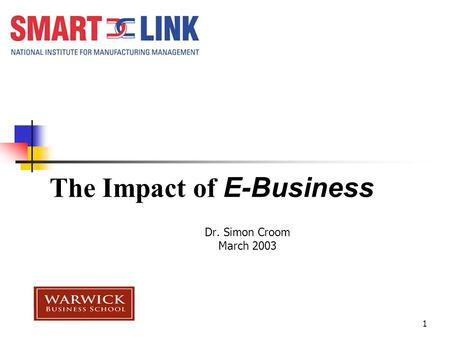 1 The Impact of E-Business Dr. Simon Croom March 2003.