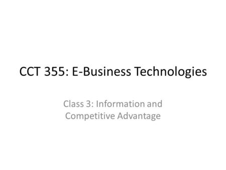 CCT 355: E-Business Technologies Class 3: Information and Competitive Advantage.