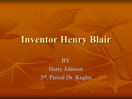 Inventor Henry Blair BY Harry Johnson 3 rd. Period Dr. Kugler.
