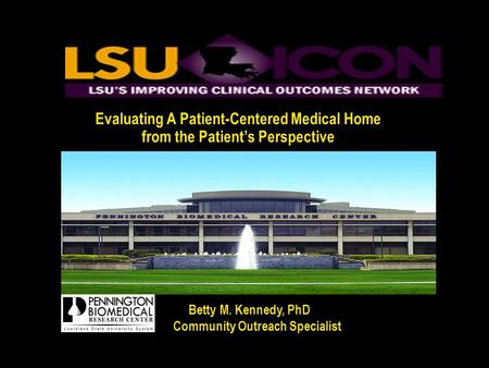 Evaluating A Patient-Centered Medical Home from the Patient's Perspective Betty M. Kennedy, PhD Community Outreach Specialist Community Outreach Specialist.