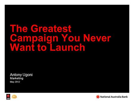 The Greatest Campaign You Never Want to Launch Antony Ugoni Marketing May 2012.