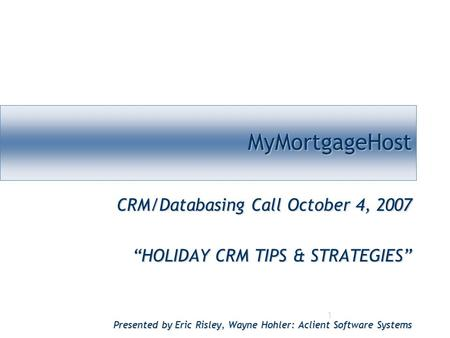 "1 MyMortgageHostMyMortgageHost CRM/Databasing Call October 4, 2007 ""HOLIDAY CRM TIPS & STRATEGIES"" Presented by Eric Risley, Wayne Hohler: Aclient Software."