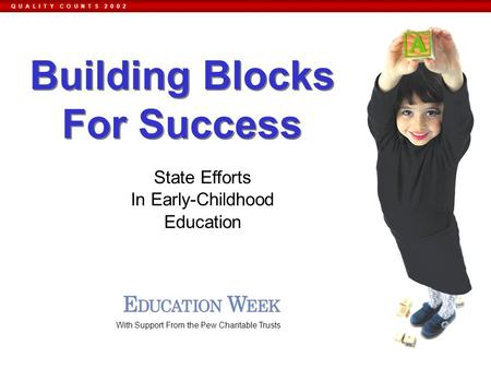 Q U A L I T Y C O U N T S 2 0 0 2 State Efforts In Early-Childhood Education With Support From the Pew Charitable Trusts Building Blocks For Success.