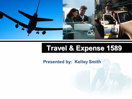 Travel & Expense 1589 Presented by: Kelley Smith.