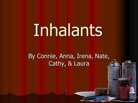 Inhalants By Connie, Anna, Irena, Nate, Cathy, & Laura.