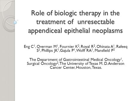 Role of biologic therapy in the treatment of unresectable appendiceal epithelial neoplasms Eng C 1, Overman M 1, Fournier K 2, Royal R 2, Ohinata A 1,