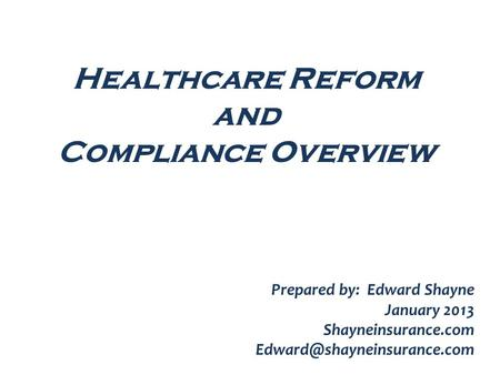 Healthcare Reform and Compliance Overview Prepared by: Edward Shayne January 2013 Shayneinsurance.com