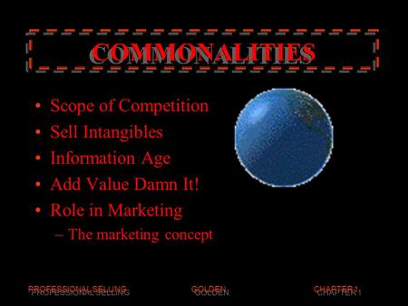 PROFESSIONAL SELLINGGOLDENCHAPTER 1 COMMONALITIES COMMONALITIES Scope of Competition Sell Intangibles Information Age Add Value Damn It! Role in Marketing.