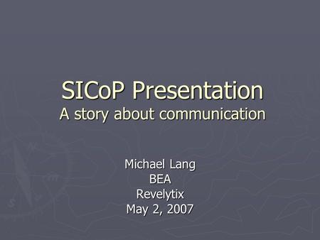SICoP Presentation A story about communication Michael Lang BEARevelytix May 2, 2007.