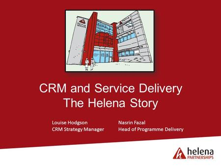 CRM and Service Delivery The Helena Story Louise HodgsonNasrin Fazal CRM Strategy ManagerHead of Programme Delivery.