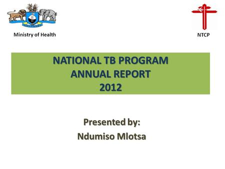 NATIONAL TB PROGRAM ANNUAL REPORT 2012 Presented by: Ndumiso Mlotsa Ministry of Health NTCP.
