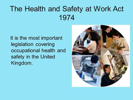 The Health and Safety at Work Act 1974 It is the most important legislation covering occupational health and safety in the United Kingdom.