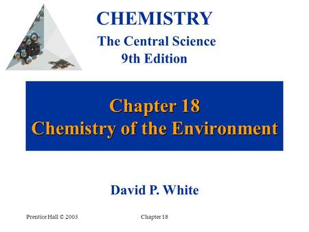 Prentice Hall © 2003Chapter 18 Chapter 18 Chemistry of the Environment CHEMISTRY The Central Science 9th Edition David P. White.