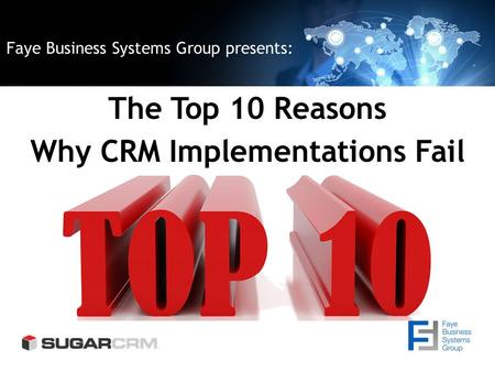 Faye Business Systems Group presents: The Top 10 Reasons Why CRM Implementations Fail.