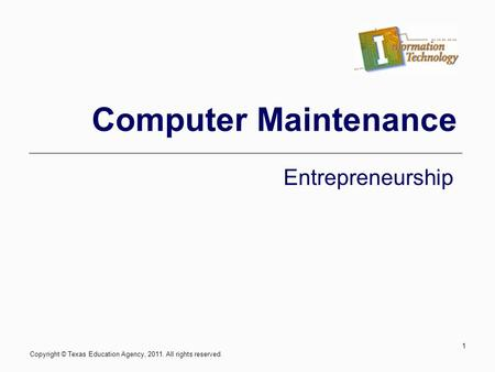 Computer Maintenance Entrepreneurship 1 Copyright © Texas Education Agency, 2011. All rights reserved.