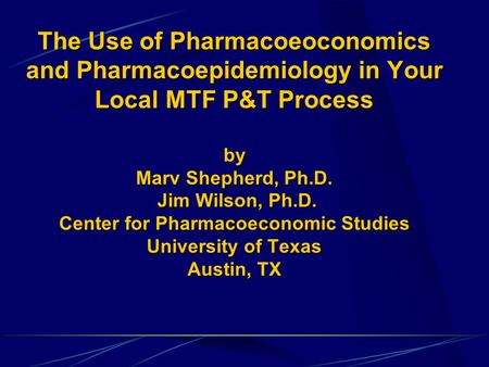 The Use of Pharmacoeoconomics and Pharmacoepidemiology in Your Local MTF P&T Process by Marv Shepherd, Ph.D. Jim Wilson, Ph.D. Center for Pharmacoeconomic.