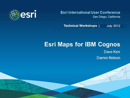 Technical Workshops | Esri International User Conference San Diego, California Esri Maps for IBM Cognos Dave Kerr Darren Nelson July 2012.
