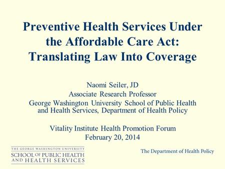 Preventive Health Services Under the Affordable Care Act: Translating Law Into Coverage Naomi Seiler, JD Associate Research Professor George Washington.