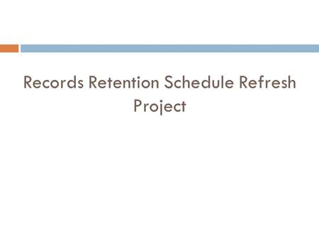 Records Retention Schedule Refresh Project. Contents: I. Introduction II. Planning III. Data Gathering/Engaging the LOB's IV. Consultant and Legal Research.