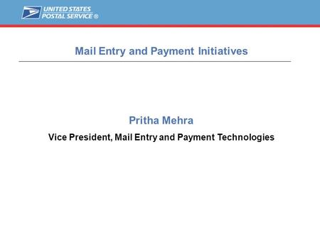 1 Pritha Mehra Vice President, Mail Entry and Payment Technologies Mail Entry and Payment Initiatives.