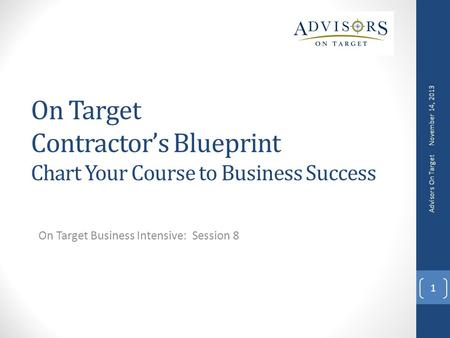 On Target Contractor's Blueprint Chart Your Course to Business Success On Target Business Intensive: Session 8 November 14, 2013 Advisors On Target 1.