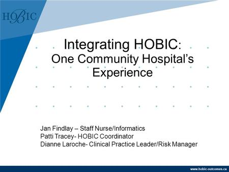 Www.hobic-outcomes.ca Jan Findlay – Staff Nurse/Informatics Patti Tracey- HOBIC Coordinator Dianne Laroche- Clinical Practice Leader/Risk Manager Integrating.