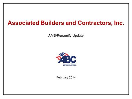 Associated Builders and Contractors, Inc. AMS/Personify Update February 2014.